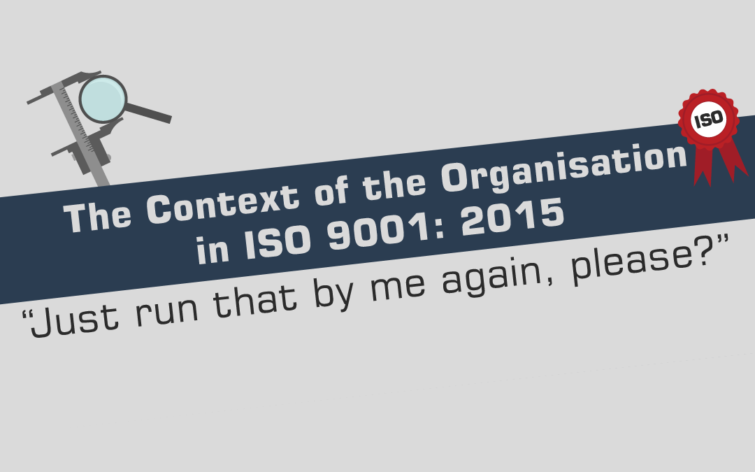 "The Context of The Organisation in ISO 9001: 2015 – ""Just run that by me again, please?"""