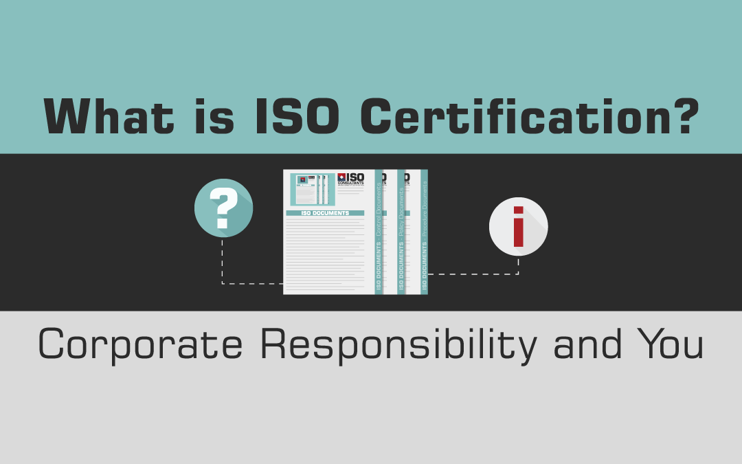 What is ISO Certification? Corporate Responsibility and You