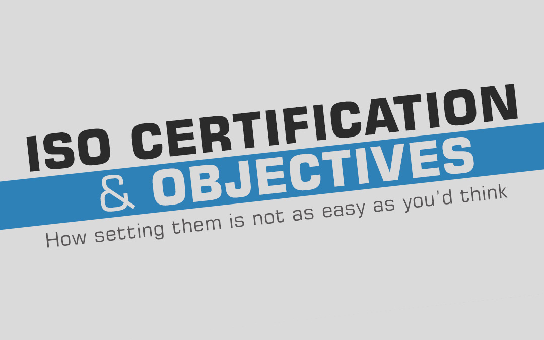 ISO Certification and Objectives – How setting them is not as easy as you'd think