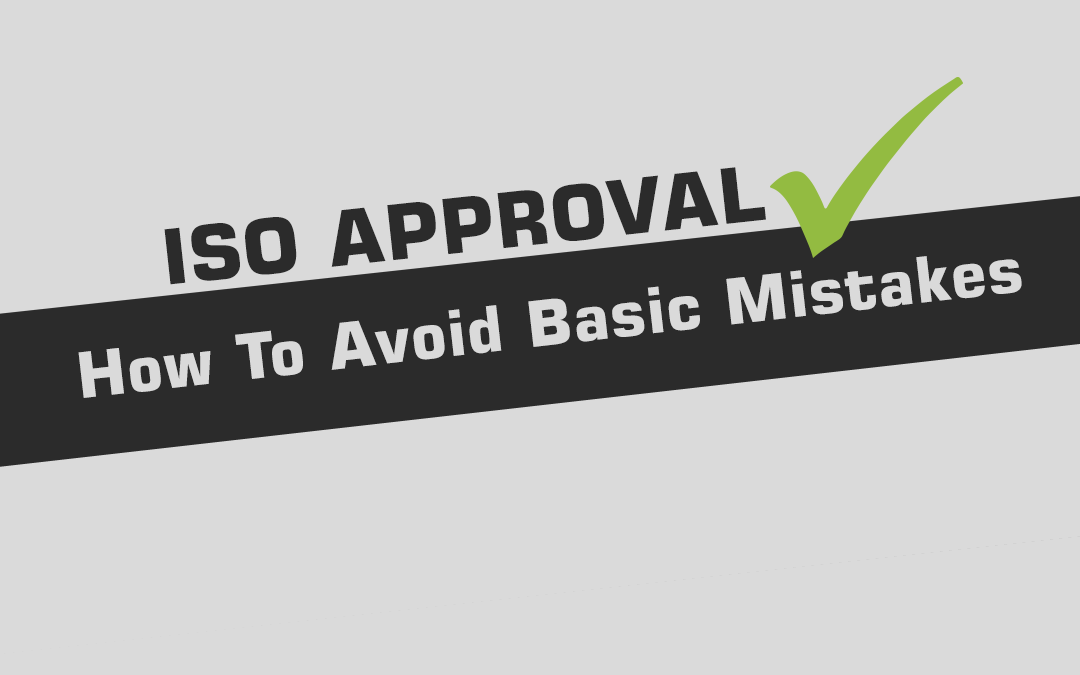 ISO Approval – How To Avoid Basic Mistakes.