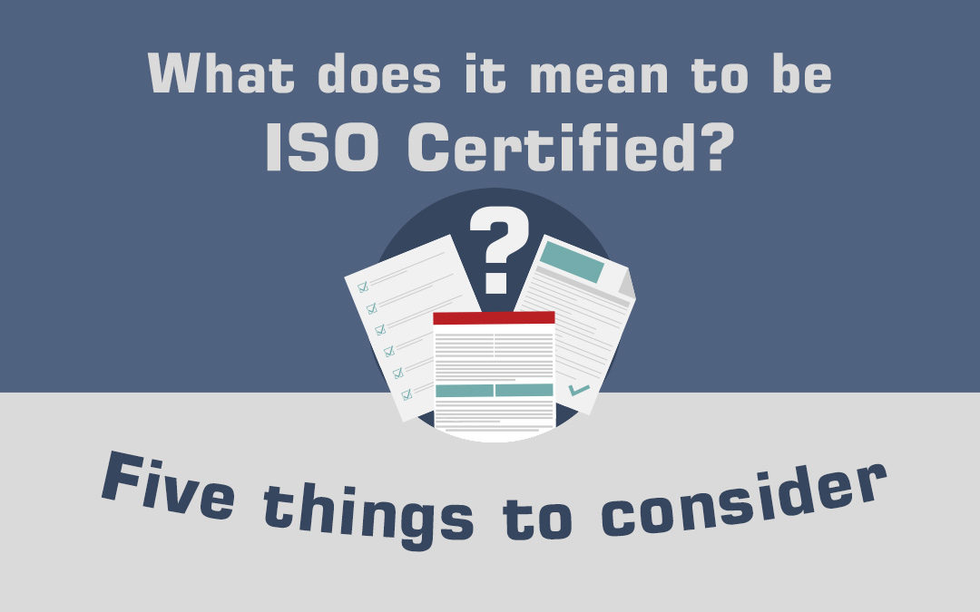 What Does It Mean To Be ISO Certified? Five Things to Consider